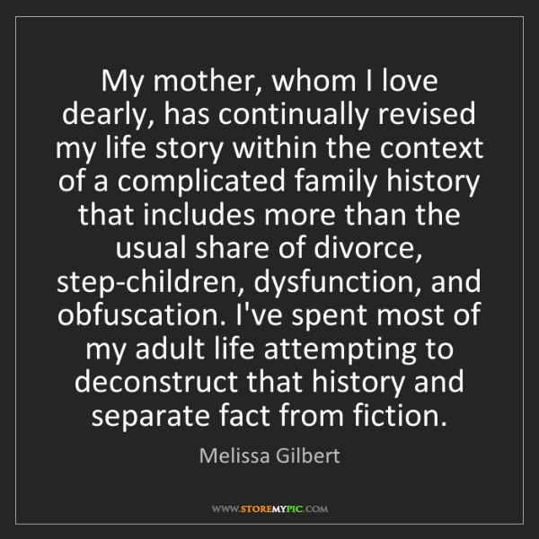 Melissa Gilbert: My mother, whom I love dearly, has continually revised...