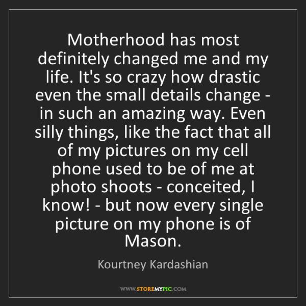 Kourtney Kardashian: Motherhood has most definitely changed me and my life....