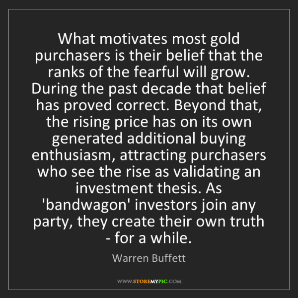 Warren Buffett: What motivates most gold purchasers is their belief that...