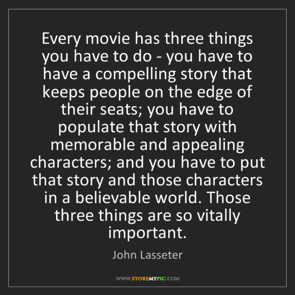 John Lasseter: Every movie has three things you have to do - you have...