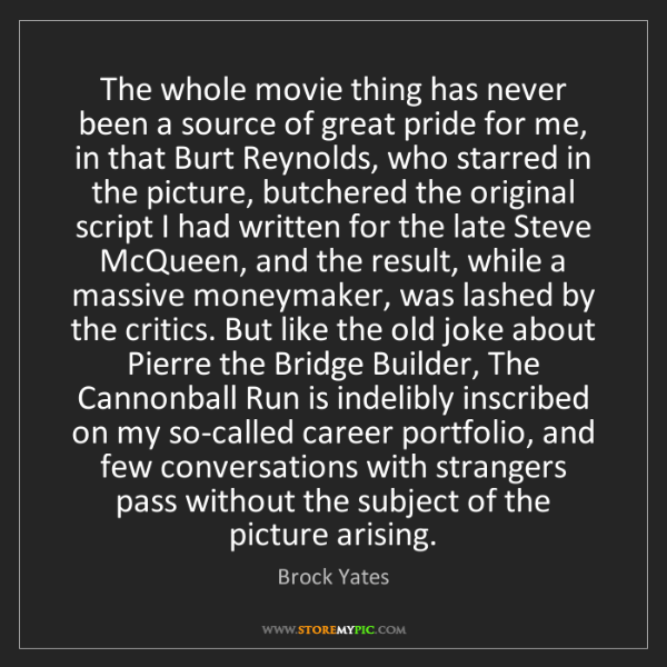 Brock Yates: The whole movie thing has never been a source of great...