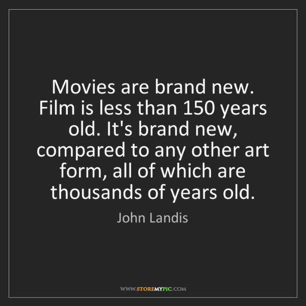 John Landis: Movies are brand new. Film is less than 150 years old....