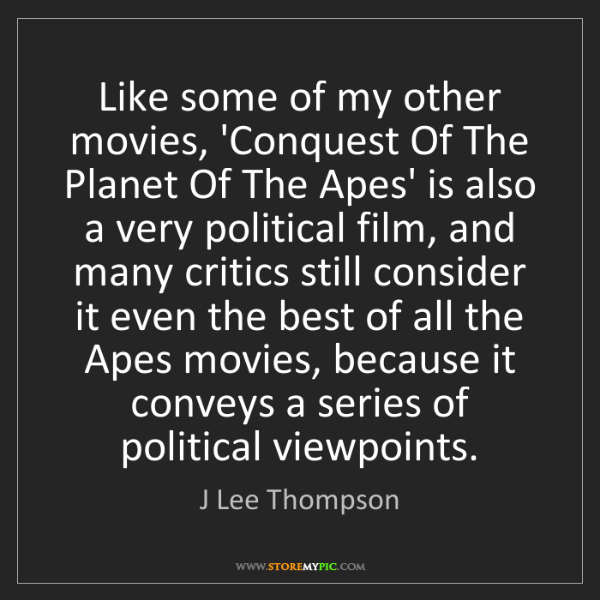 J Lee Thompson: Like some of my other movies, 'Conquest Of The Planet...