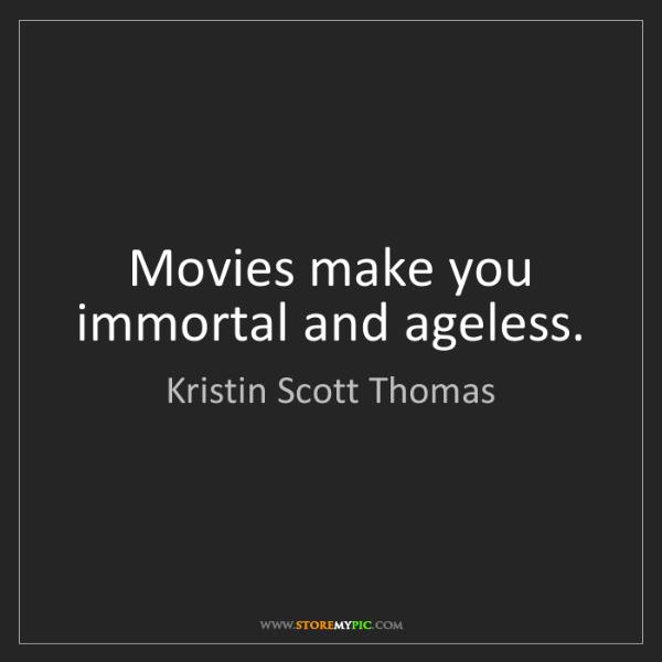 Kristin Scott Thomas: Movies make you immortal and ageless.