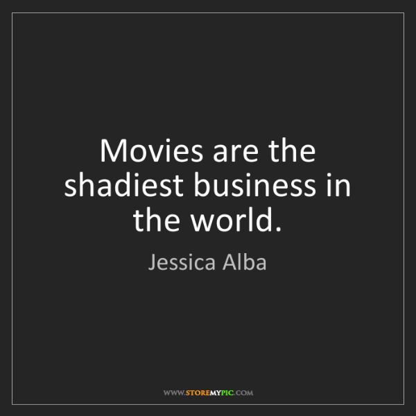 Jessica Alba: Movies are the shadiest business in the world.