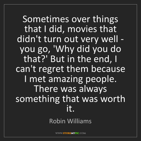 Robin Williams: Sometimes over things that I did, movies that didn't...