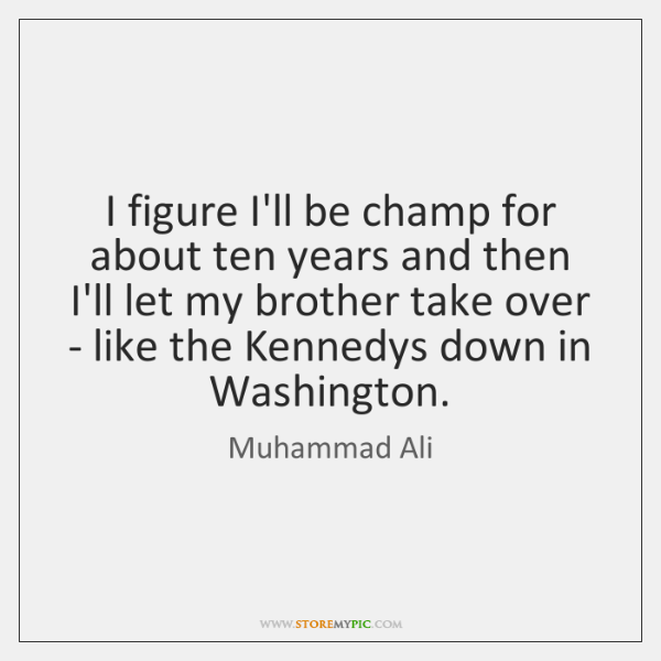 I figure I'll be champ for about ten years and then I'll ...