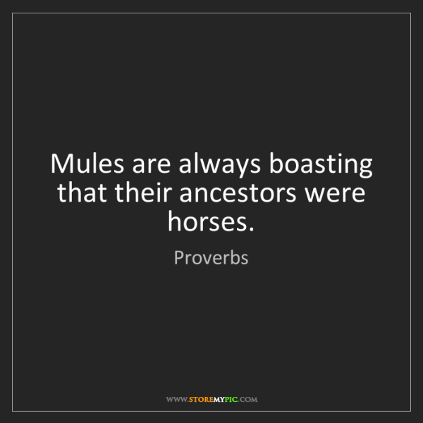 Proverbs: Mules are always boasting that their ancestors were horses.