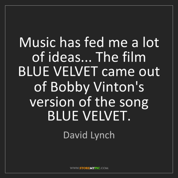 David Lynch: Music has fed me a lot of ideas... The film BLUE VELVET...
