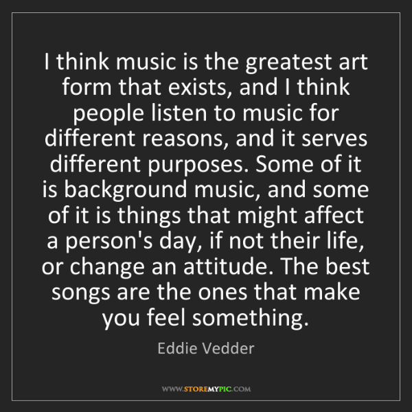 Eddie Vedder: I think music is the greatest art form that exists, and...