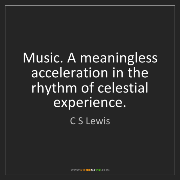 C S Lewis: Music. A meaningless acceleration in the rhythm of celestial...