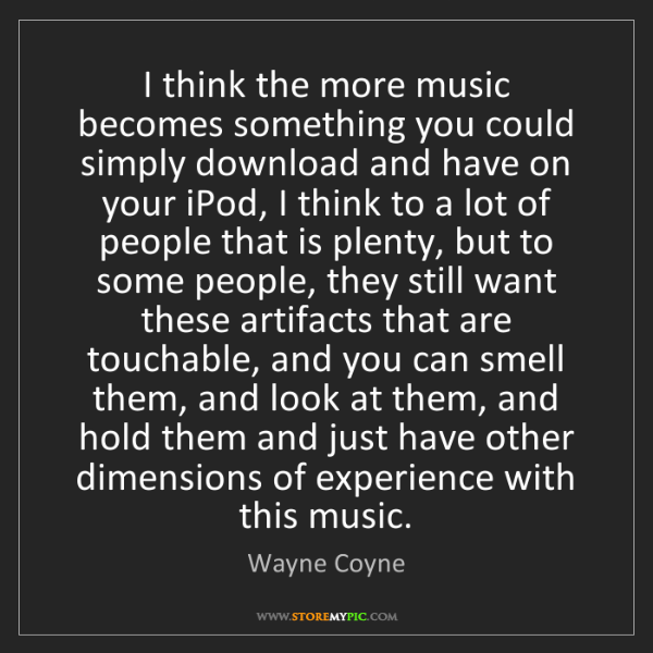 Wayne Coyne: I think the more music becomes something you could simply...