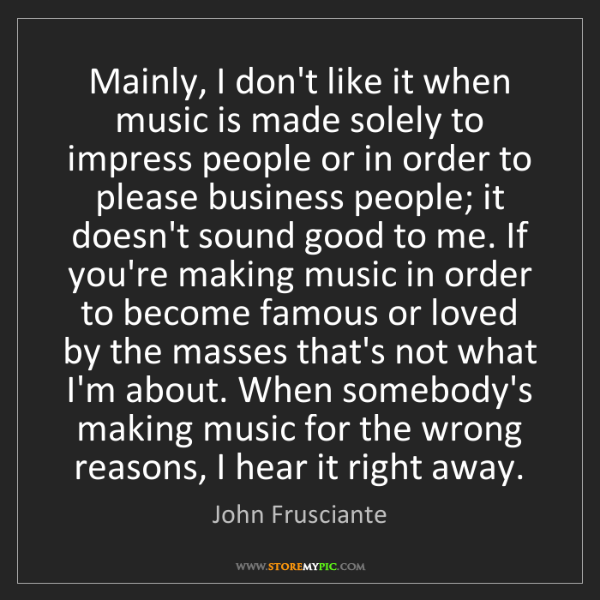 John Frusciante: Mainly, I don't like it when music is made solely to...