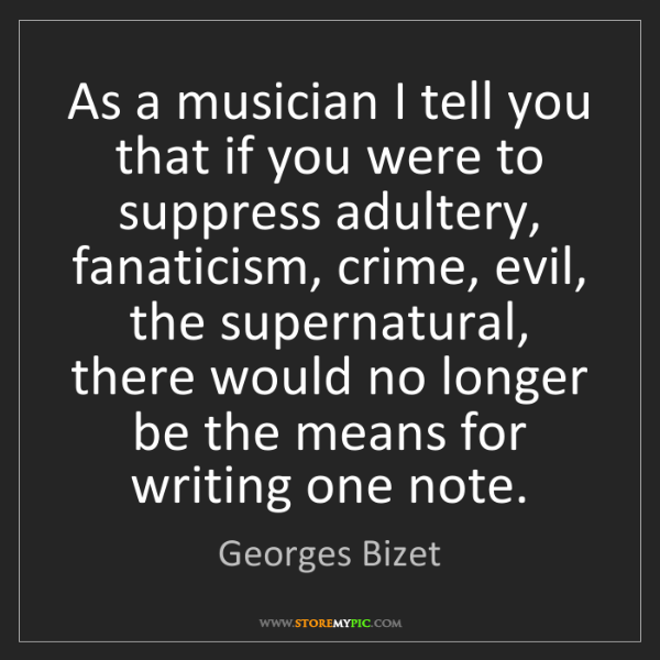 Georges Bizet: As a musician I tell you that if you were to suppress...