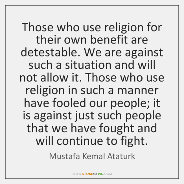 Those who use religion for their own benefit are detestable. We are ...