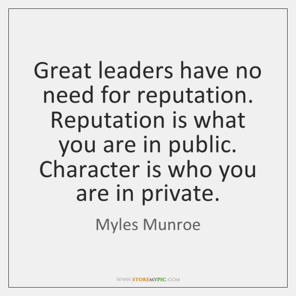 Great leaders have no need for reputation. Reputation is what you are ...