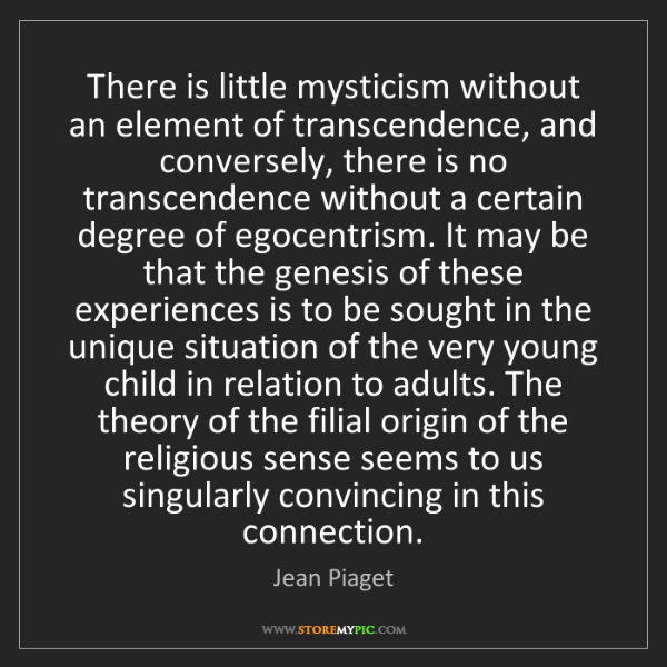 Jean Piaget: There is little mysticism without an element of transcendence,...