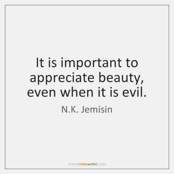 It is important to appreciate beauty, even when it is evil.