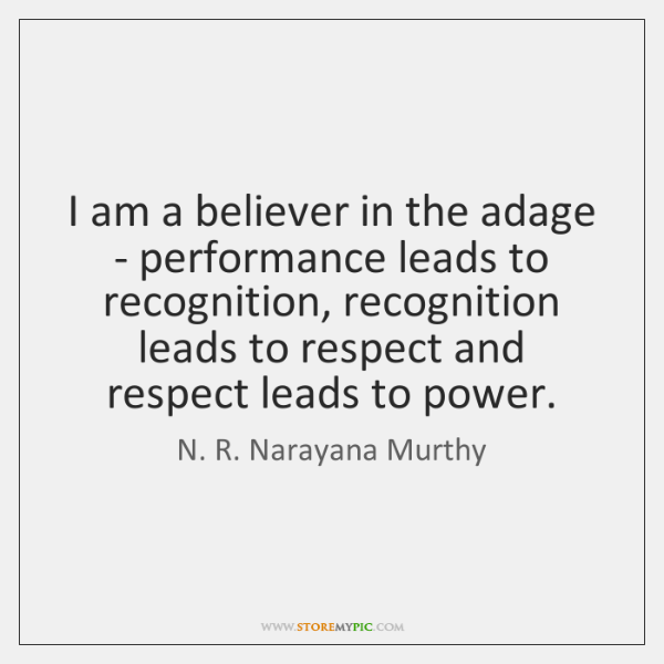 I am a believer in the adage - performance leads to recognition, ...