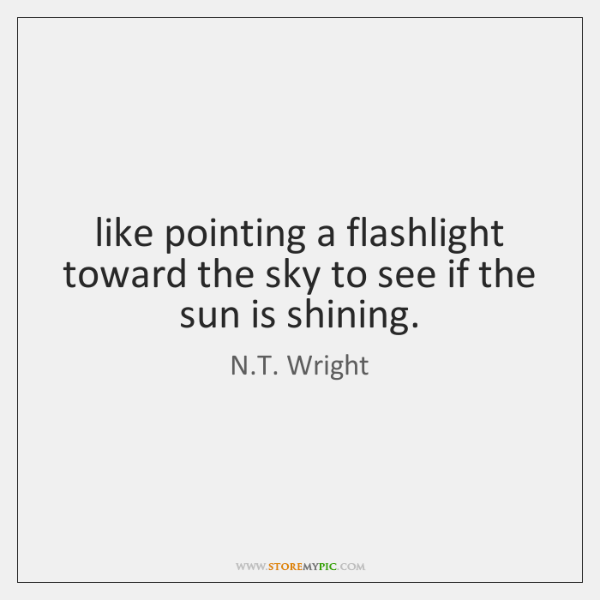like pointing a flashlight toward the sky to see if the sun ...