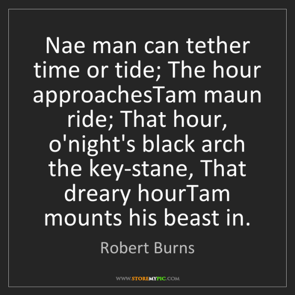 Robert Burns: Nae man can tether time or tide; The hour approachesTam...
