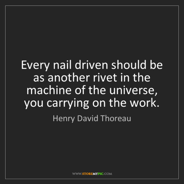 Henry David Thoreau: Every nail driven should be as another rivet in the machine...