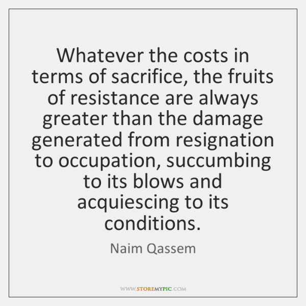 Whatever the costs in terms of sacrifice, the fruits of resistance are ...