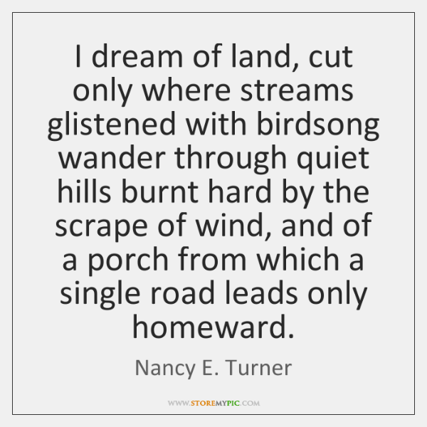 I dream of land, cut only where streams glistened with birdsong wander ...