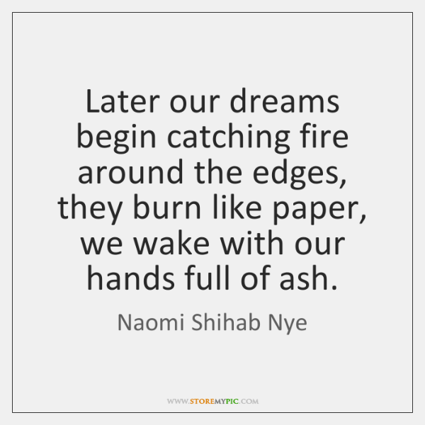 Later our dreams begin catching fire around the edges, they burn like ...