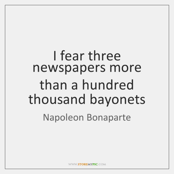 I fear three newspapers more than a hundred thousand bayonets