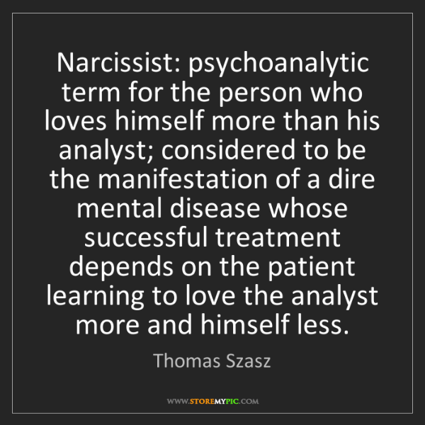 Thomas Szasz: Narcissist: psychoanalytic term for the person who loves...