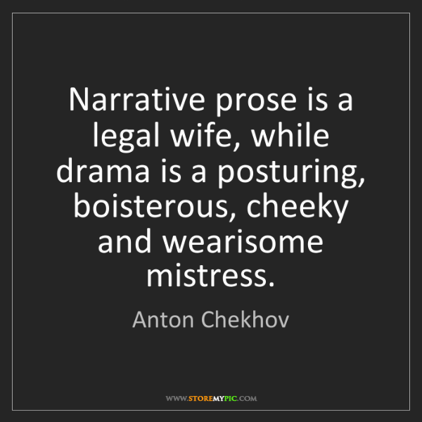 Anton Chekhov: Narrative prose is a legal wife, while drama is a posturing,...