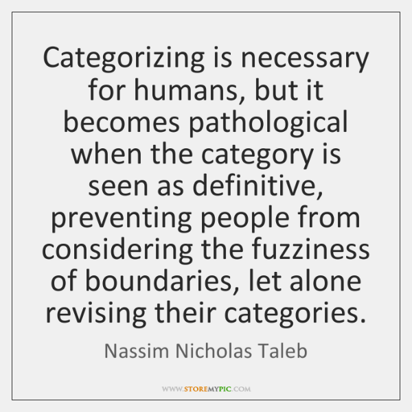 Categorizing is necessary for humans, but it becomes pathological when the category ...