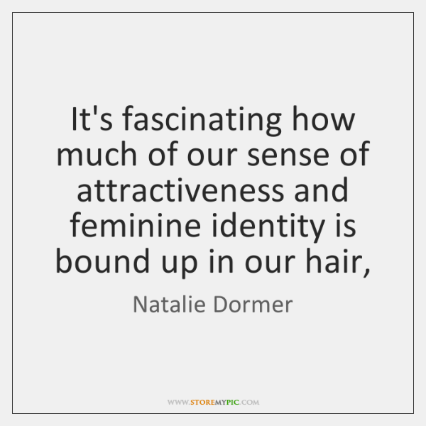 It's fascinating how much of our sense of attractiveness and feminine identity ...