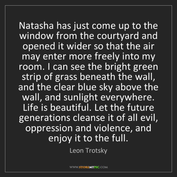 Leon Trotsky: Natasha has just come up to the window from the courtyard...