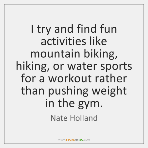 I try and find fun activities like mountain biking, hiking, or water ...