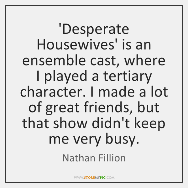 'Desperate Housewives' is an ensemble cast, where I played a tertiary character. ...