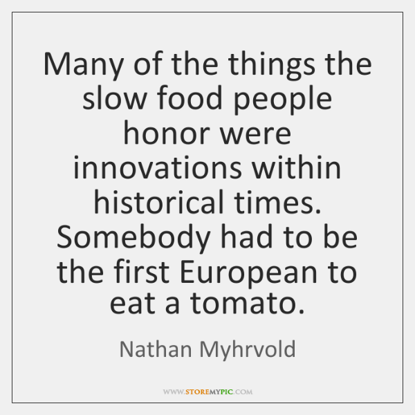 Many of the things the slow food people honor were innovations within ...