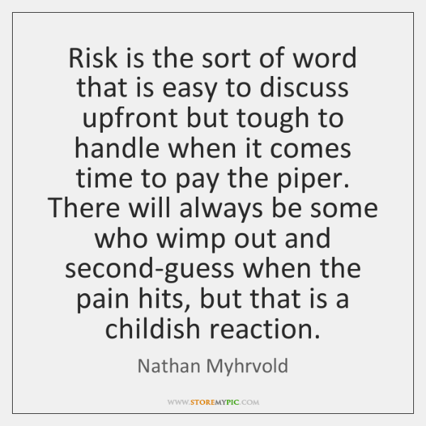 Risk is the sort of word that is easy to discuss upfront ...