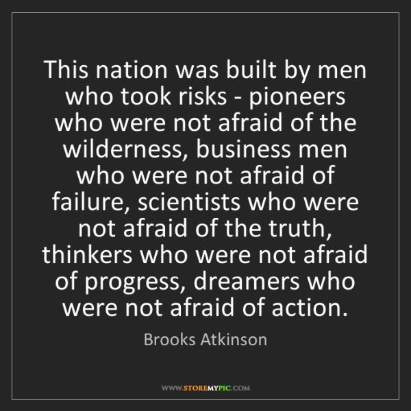 Brooks Atkinson: This nation was built by men who took risks - pioneers...