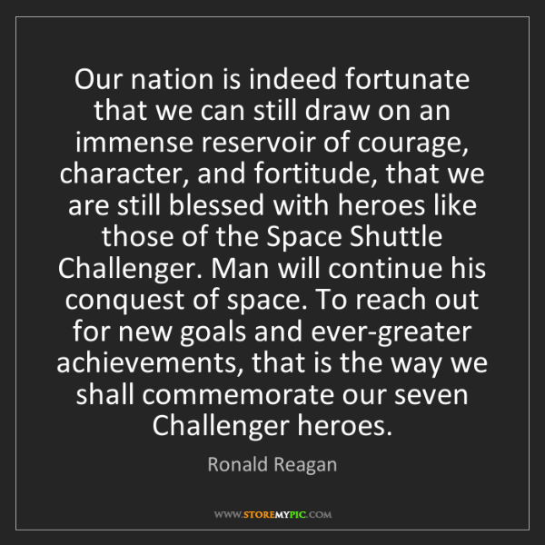 Ronald Reagan: Our nation is indeed fortunate that we can still draw...