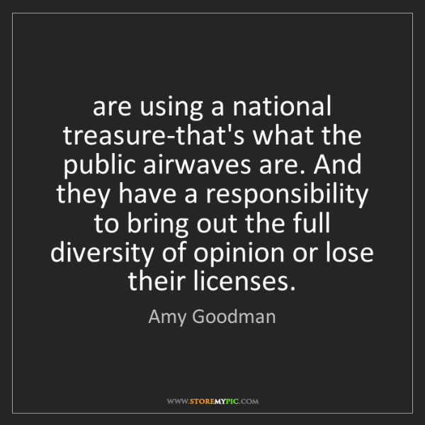Amy Goodman: are using a national treasure-that's what the public...