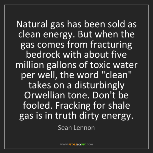Sean Lennon: Natural gas has been sold as clean energy. But when the...