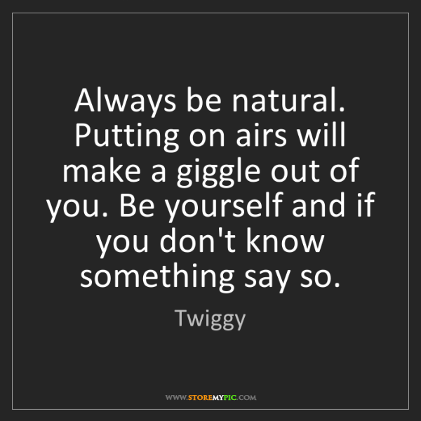 Twiggy: Always be natural. Putting on airs will make a giggle...