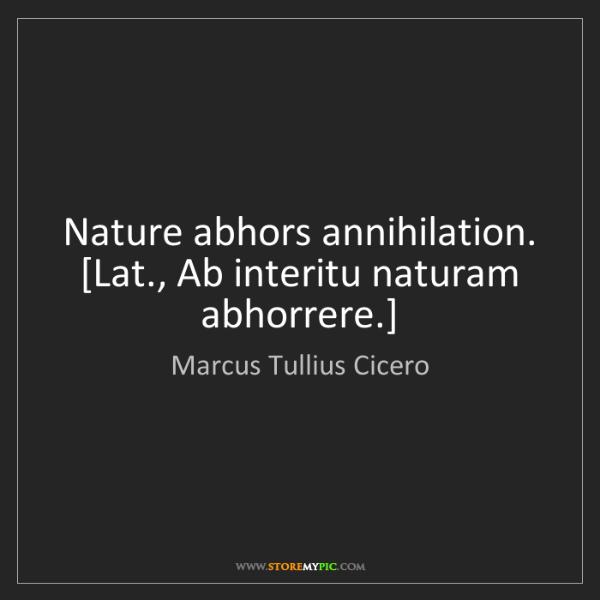 Marcus Tullius Cicero: Nature abhors annihilation.  [Lat., Ab interitu naturam...