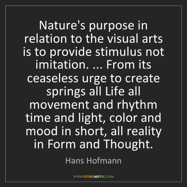 Hans Hofmann: Nature's purpose in relation to the visual arts is to...