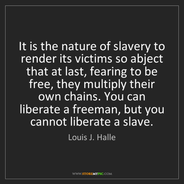 Louis J. Halle: It is the nature of slavery to render its victims so...