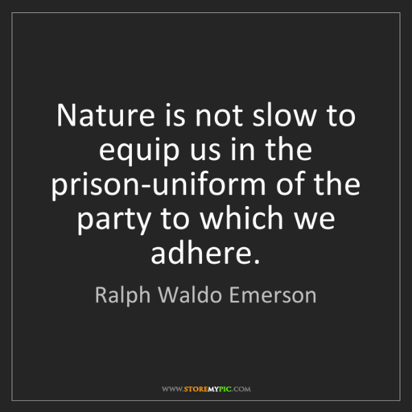 Ralph Waldo Emerson: Nature is not slow to equip us in the prison-uniform...