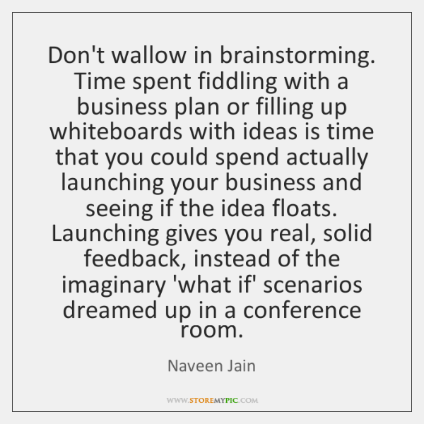 Don't wallow in brainstorming. Time spent fiddling with a business plan or ...