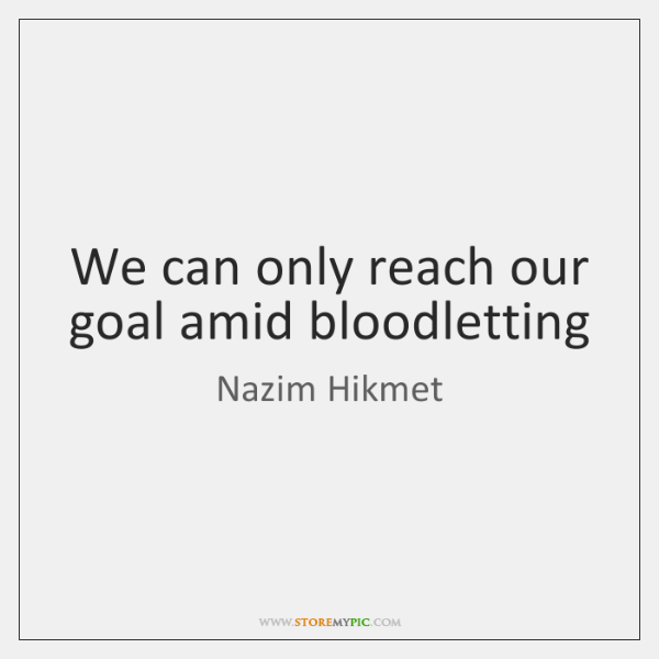 We can only reach our goal amid bloodletting